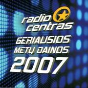 RADIOCENTRAS. GERIAUSIOS METŲ DAINOS 2007